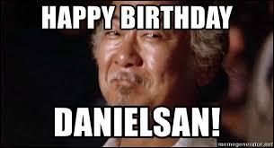 Mr Miyagi Meme - happy birthday danielsan amused mr miyagi meme generator