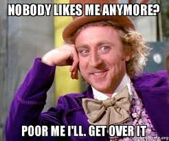 Get Over It Meme - nobody likes me anymore poor me i ll get over it willy wonka