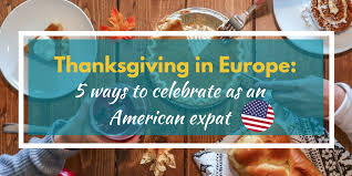 thanksgiving in europe 5 ways to celebrate as an american expat