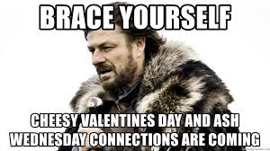 Cheesy Valentine Memes - brace yourself cheesy valentines day and ash wednesday connections