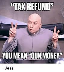 Tax Money Meme - tax refund you mean gun money jess meme on me me