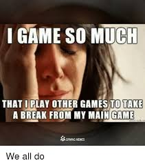 Play All The Games Meme - game so ch that i play other games to take a break from my main