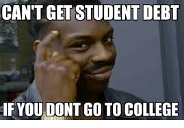 College Students Meme - can t get student debt if you dont go to college college meme on me me