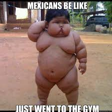 Gay Baby Meme - mexicans be like just went to the gym fat mexican midget quickmeme