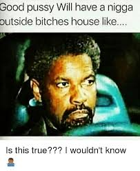 Good Pussy Memes - good pussy will have a nigga outside bitches house like is this