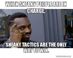 Sneaky Meme - when sneaky people are in charge sneaky tactics are the only way to