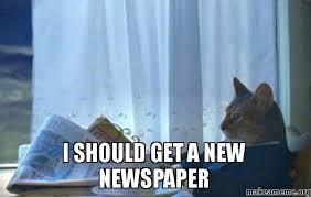Newspaper Cat Meme - i should get a new newspaper make a meme