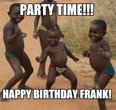 Frank Meme - meme maker party time happy birthday frank
