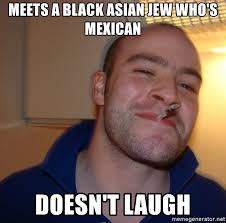 Black Asian Meme - meets a black asian jew who s mexican doesn t laugh good guy greg