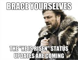 He Is Risen Meme - brace yourselves the he is risen status updates are coming