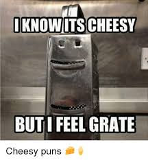 Cheesy Memes - i know itscheesy i feel grate but cheesy puns meme on me me