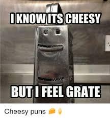 Meme Puns - i know itscheesy i feel grate but cheesy puns meme on me me