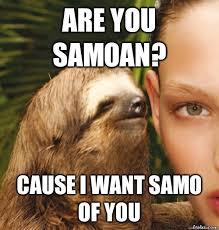 Samoan Memes - are you samoan cause i want samo of you rape sloth quickmeme