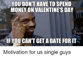 Single Guys Meme - you dont have to spend money on valentine s day operimt if you cant