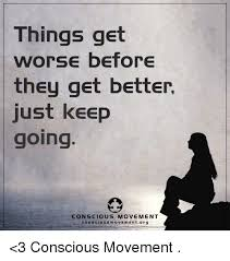 Get Better Meme - things get worse before they get better just keep going conscious