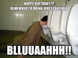 Happy Birthday Drunk Meme - happy birthday remember to drink irresponsibly blluuaahhh