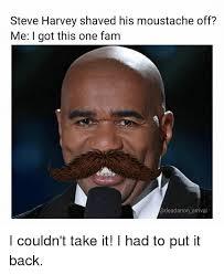 Meme Moustache - steve harvey shaved his moustache off me i got this one fam