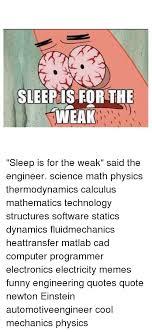 Sleep Is For The Weak Meme - sleep is for the weak sleep is for the weak said the engineer