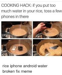 Broken Phone Meme - cooking hack if you put too much water in your rice toss a few