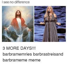 Barbra Streisand Meme - i see no difference 3 more days barbramemries barbrastreisand