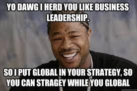 Leadership Meme - yo dawg i herd you like business leadership so i put global in