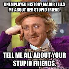 Stupid Friends Meme - unemployed history major tells me about her stupid friend tell me