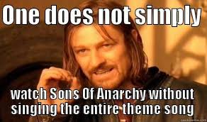Sons Of Anarchy Meme - one does not simply watch sons of anarchy without singing the