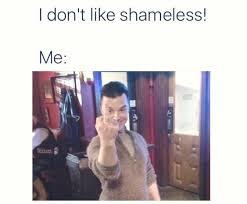 Meme From Shameless - shameless us meme to anyone who doesnt like shameless on bingememe