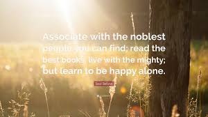 quotes learning to be alone saul bellow quote u201cassociate with the noblest people you can find