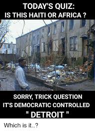 Detroit Meme - today s quiz is this haiti or africa sorry trick question it s