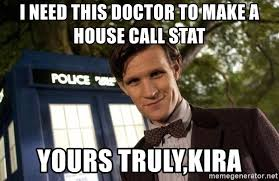 I Need A Doctor Meme - i need this doctor to make a house call stat yours truly kira dr
