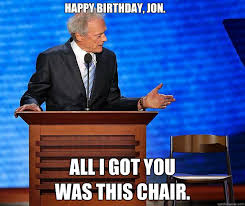Clint Eastwood Chair Meme - happy birthday jon all i got you was this chair clint