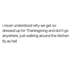 i never understood why we get so dressed up for thanksgiving and