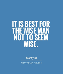 it is best for the wise not to seem wise picture quotes