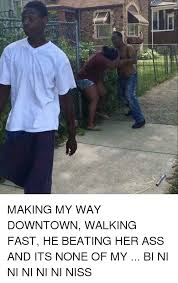 Making My Way Downtown Meme - le 負 making my way downtown walking fast he beating her ass and
