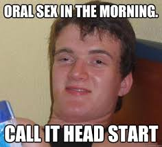 Oral Memes - oral sex in the morning call it head start 10 guy quickmeme