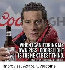 Piss Memes - whenican tdrink my own piss coorslight mnsthenext best thing bear