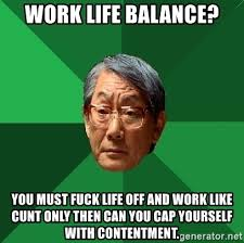 Fuck Life Meme - work life balance you must fuck life off and work like cunt only