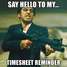 Montana Meme - say hello to my timesheet reminder tony montana meme generator