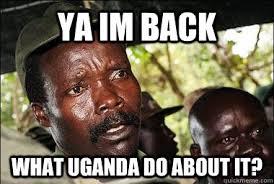 Im Back Meme - ya im back what uganda do about it scumbag kony quickmeme
