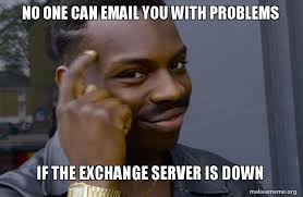 Email Meme - no one can email you with problems if the exchange server is down