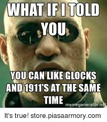 What If I Told You Meme Generator - what if told you you can like glocks and 1911 sat the same time