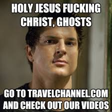Holy Jesus Meme - holy jesus fucking christ ghosts go to travelchannel com and check
