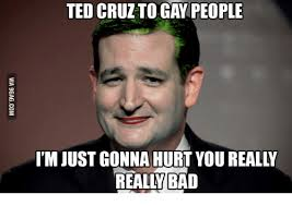 ted cruzto gay people i mjust gonna hurt you really really bad gay