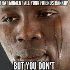 That Moment When Meme - that moment when all your friends rank up but you don t counter