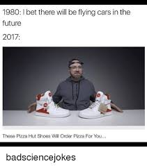 The Future Meme - 1980 ibet there will be flying cars in the future 2017 these pizza