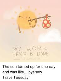 My Work Here Is Done Meme - my work here is done lis vertuda hes the sun turned up for one day