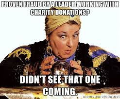 Charity Meme - proven fraud by a leader working with charity donations didn t
