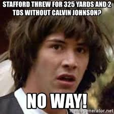 Calvin Johnson Meme - stafford threw for 325 yards and 2 tds without calvin johnson no