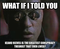 Keanu Reeves Conspiracy Meme - what if i told you keanu reeves is the greatest conspiracy